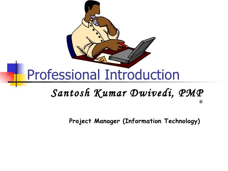 Professional Introduction Santosh Kumar Dwivedi, PMP  ® Project Manager (Information Technology)