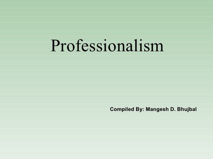 Professionalism Compiled By: Mangesh D. Bhujbal