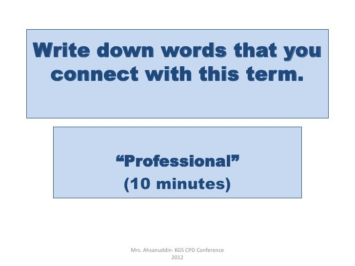"Write down words that you connect with this term.       ""Professional""        (10 minutes)        Mrs. Ahsanuddin- KGS CPD..."