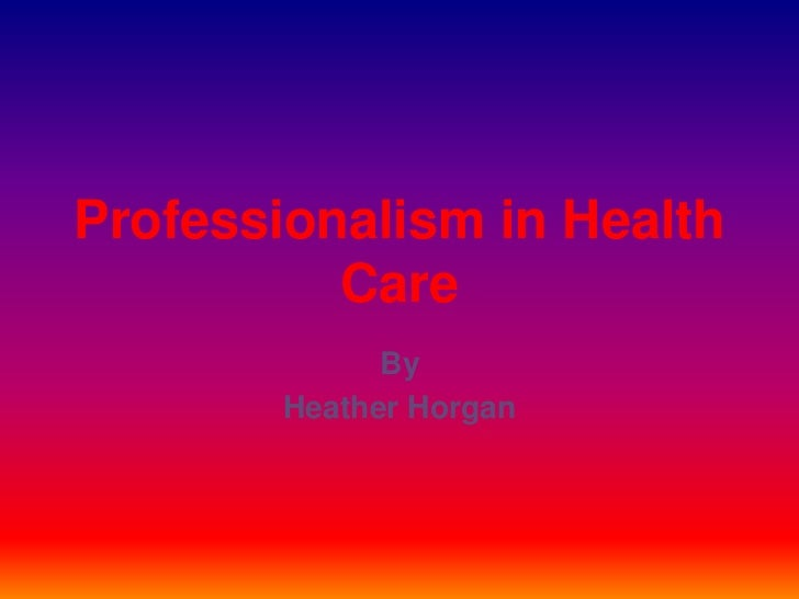 professionalism in the health field Medical field content  modern medical professionalism includes the ability to communicate specialist knowledge, diagnosis and treatment options in an easy-to.
