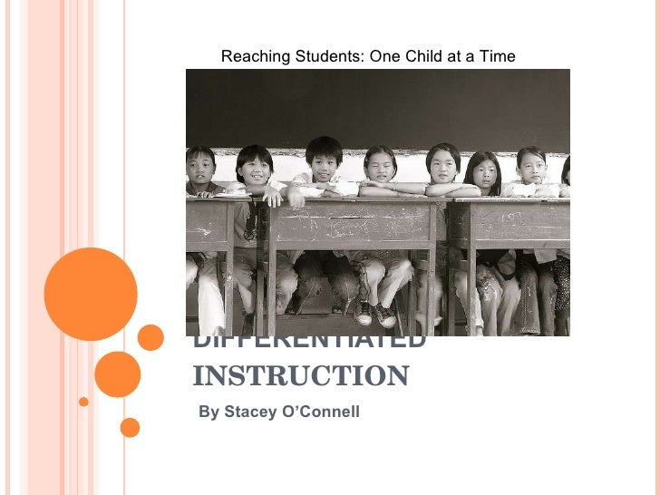 DIFFERENTIATED  INSTRUCTION By Stacey O'Connell Reaching Students: One Child at a Time