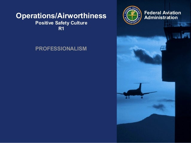 Federal AviationAdministrationOperations/AirworthinessPositive Safety CultureR1PROFESSIONALISM