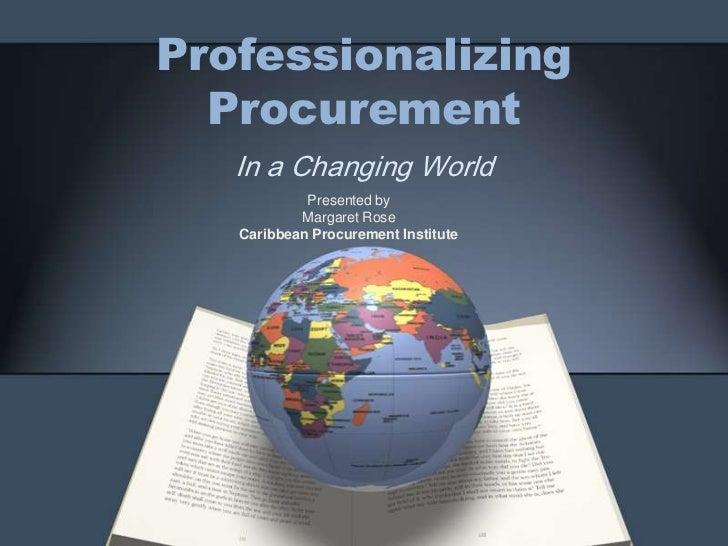 Professionalizing Procurement<br />In a Changing World <br />Presented by <br />Margaret Rose<br />Caribbean Procurement I...