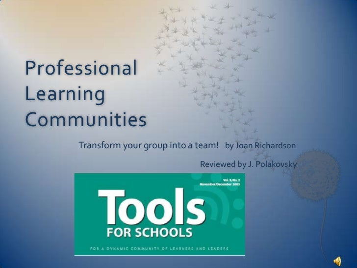 Professional Learning Communities<br />Transform your group into a team!   by Joan Richardson<br />Reviewed by J. Polak...