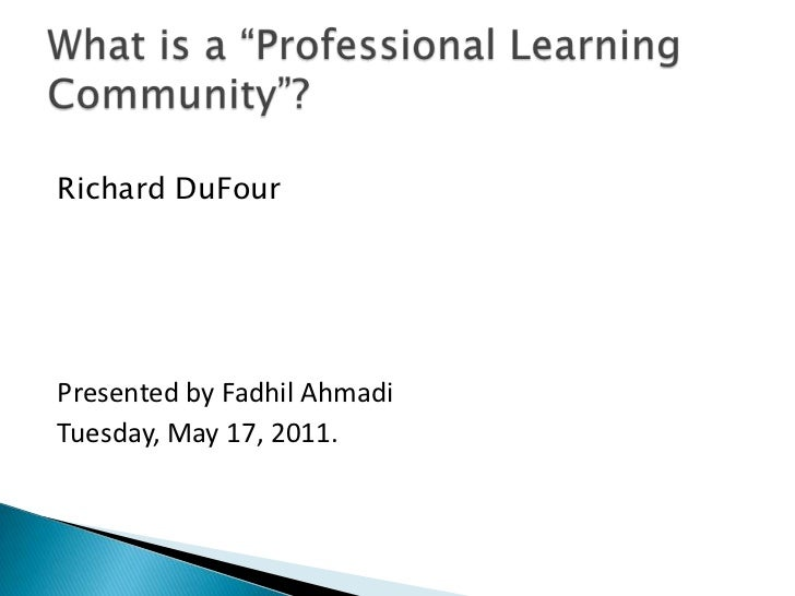 """Richard DuFour<br />Presented by FadhilAhmadi<br />Tuesday, May 17, 2011.<br />What is a """"Professional Learning Community""""..."""