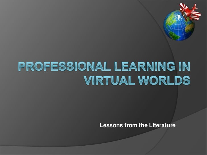 PROFESSIONAL LEARNING IN VIRTUAL WORLDS<br />Lessons from the Literature <br />
