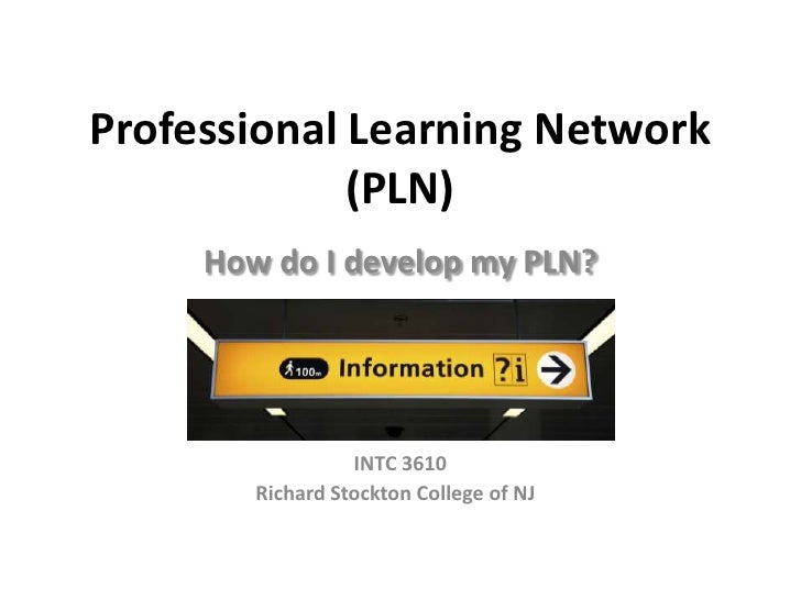 Professional Learning Network             (PLN)     How do I develop my PLN?                  INTC 3610        Richard Sto...
