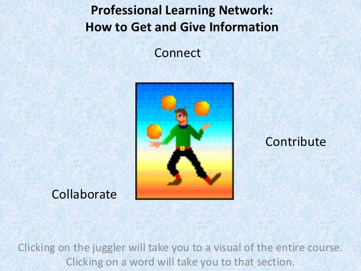 Professional Learning Network:              How to Get and Give Information                             Connect           ...