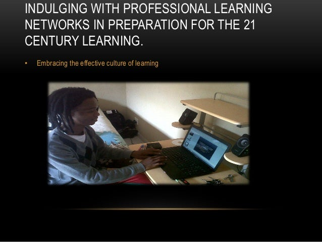 INDULGING WITH PROFESSIONAL LEARNINGNETWORKS IN PREPARATION FOR THE 21CENTURY LEARNING.• Embracing the effective culture o...