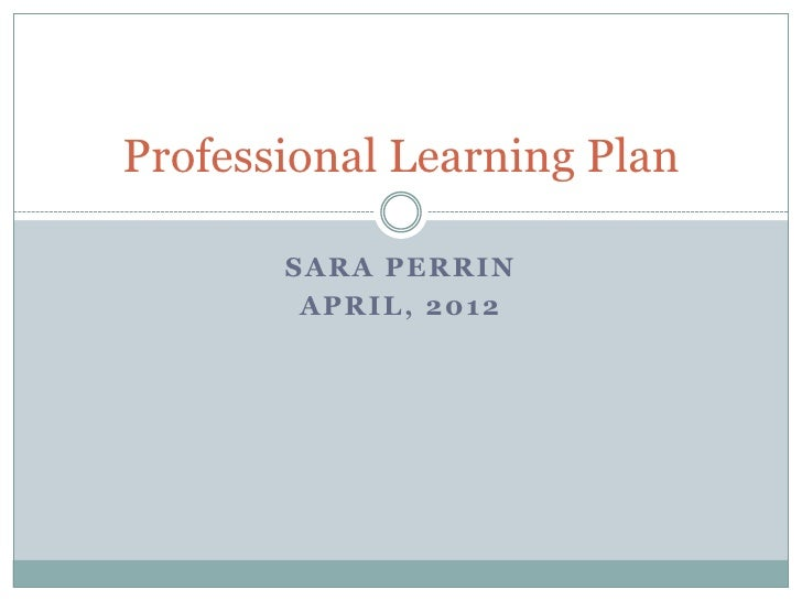Professional Learning Plan       SARA PERRIN        APRIL, 2012