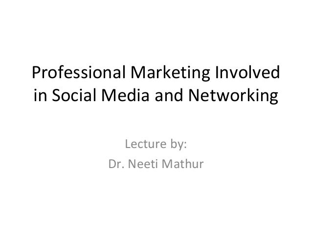 Professional Marketing Involved in Social Media and Networking Lecture by: Dr. Neeti Mathur