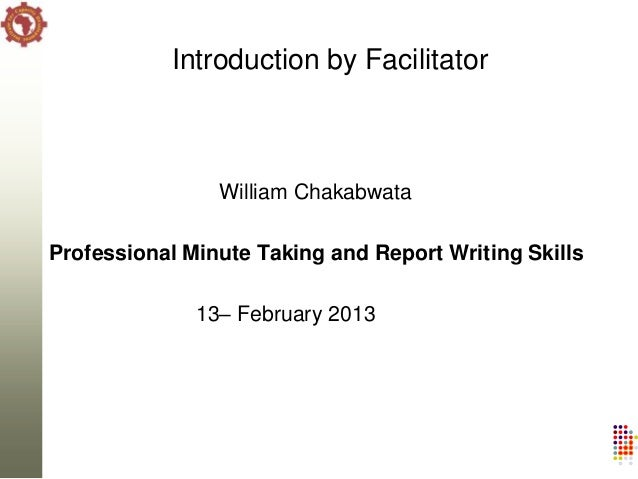 Introduction by Facilitator                William ChakabwataProfessional Minute Taking and Report Writing Skills         ...