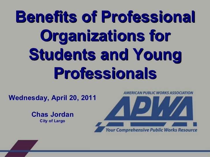 Benefits of Professional Organizations for Students and Young Professionals Wednesday, April 20, 2011 Chas Jordan City of ...