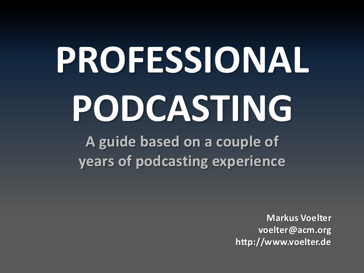 PROFESSIONAL PODCASTINGA guidebased on a coupleofyearsofpodcastingexperience<br /> MarkusVoeltervoelter@acm.org<br />http:...