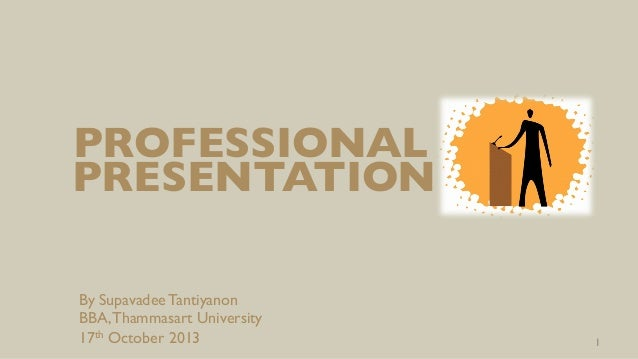 PROFESSIONAL	  PRESENTATION	  By Supavadee Tantiyanon BBA, Thammasart University 17th October 2013  1