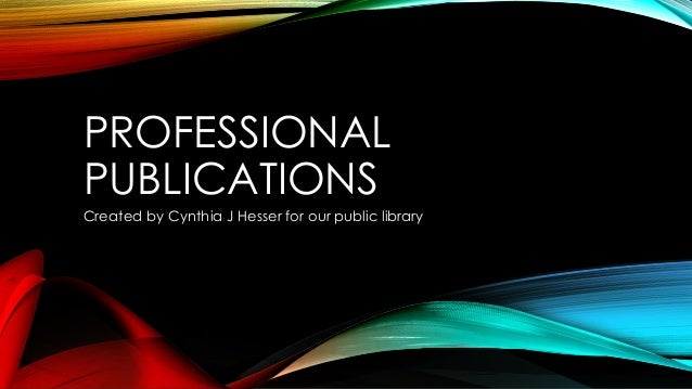 PROFESSIONAL PUBLICATIONS Created by Cynthia J Hesser for our public library