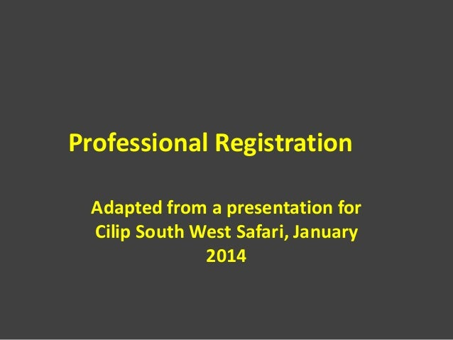 Professional Registration Adapted from a presentation for Cilip South West Safari, January 2014