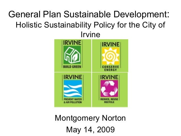General Plan Sustainable Development: Holistic Sustainability Policy for the City of Irvine Montgomery Norton May 14, 2009