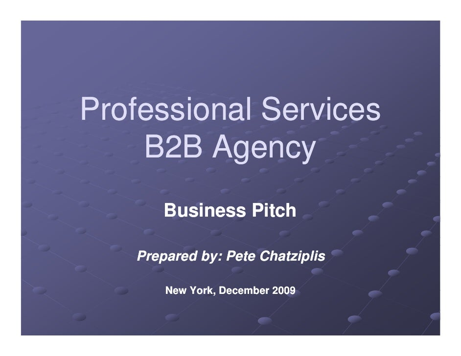 Professional Services     B2B Agency        Business Pitch     Prepared by: Pete Chatziplis         New York December 2009...