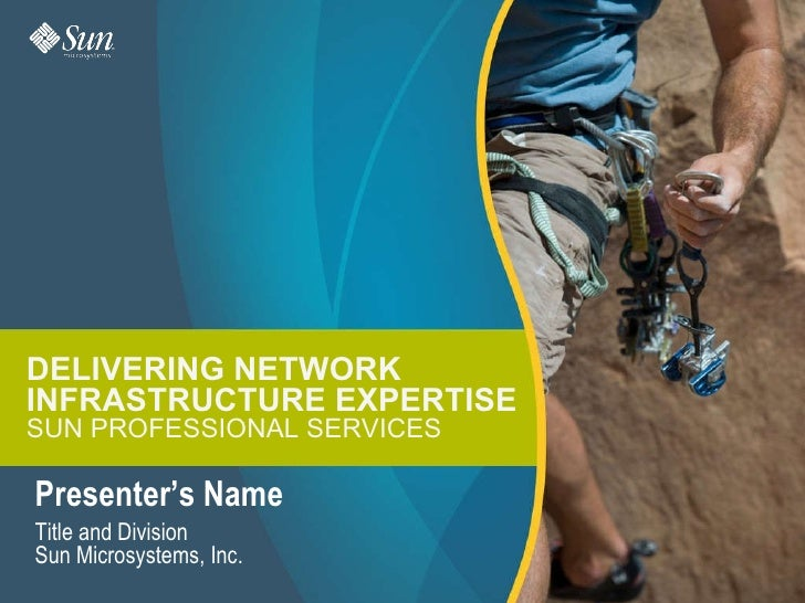 DELIVERING NETWORK INFRASTRUCTURE EXPERTISE SUN PROFESSIONAL SERVICES Presenter's Name Title and Division Sun Microsystems...