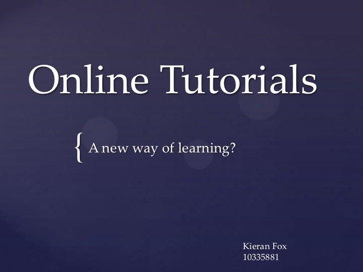 Online Tutorials  { A new way of learning?                             Kieran Fox                             10335881