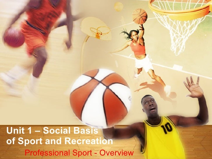 Unit 1 – Social Basis  of Sport and Recreation Professional Sport - Overview