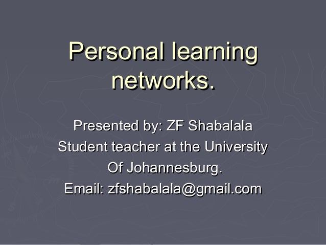 Personal learningPersonal learningnetworks.networks.Presented by: ZF ShabalalaPresented by: ZF ShabalalaStudent teacher at...