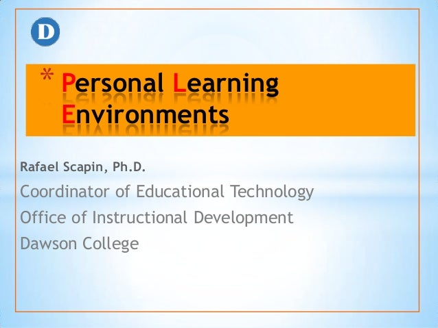 * Personal Learning      EnvironmentsRafael Scapin, Ph.D.Coordinator of Educational TechnologyOffice of Instructional Deve...