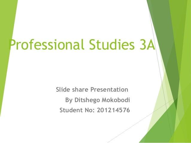 Professional Studies 3A Slide share Presentation By Ditshego Mokobodi Student No: 201214576