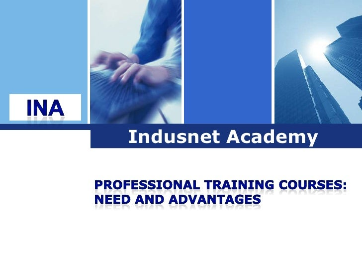INA<br />Indusnet Academy<br />Professional Training Courses: <br />Need and Advantages <br />