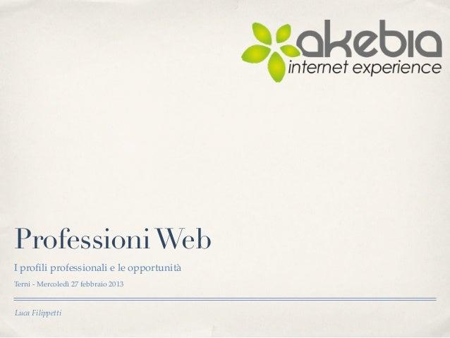 Professioni WebI profili professionali e le opportunitàTerni - Mercoledì 27 febbraio 2013Luca Filippetti