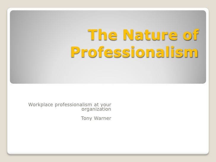 The Nature of                 Professionalism   Workplace professionalism at your                      organization       ...