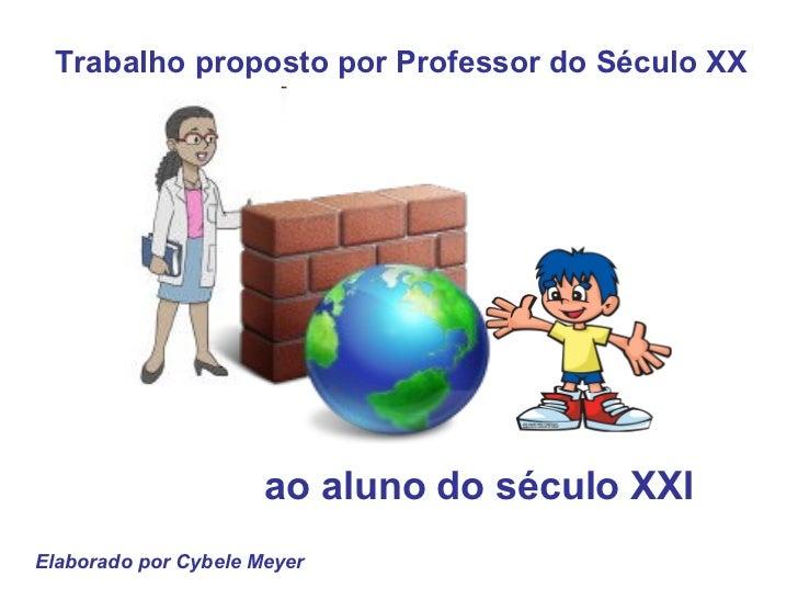 Trabalho proposto por Professor do Século XX ao aluno do século XXI   Elaborado por Cybele Meyer