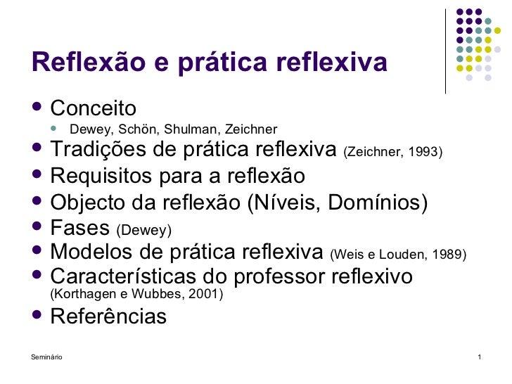Reflexão e prática reflexiva <ul><li>Conceito </li></ul><ul><ul><li>Dewey, Sch ö n, Shulman, Zeichner </li></ul></ul><ul><...