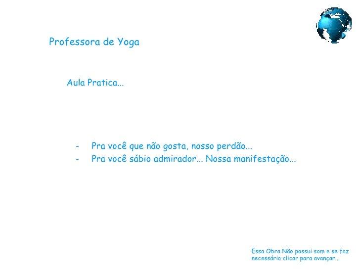 Professora de Yoga Aula Pratica... Essa Obra Não possui som e se faz necessário clicar para avançar... <ul><li>Pra você qu...