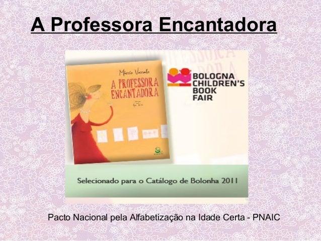 Pacto Nacional pela Alfabetização na Idade Certa - PNAIC A Professora Encantadora