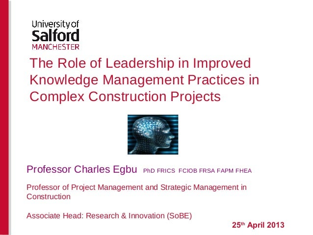 The Role of Leadership in Improved Knowledge Management Practices in Complex Construction Projects 25th April 2013 Profess...