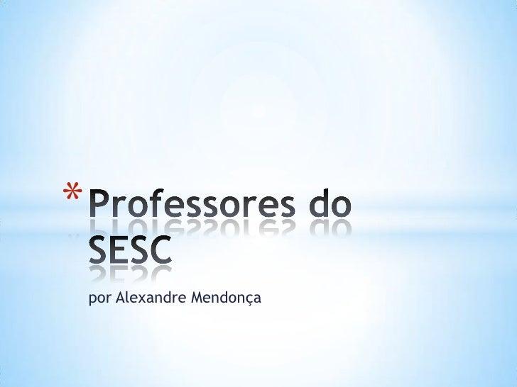 por Alexandre Mendonça<br />Professores do SESC<br />
