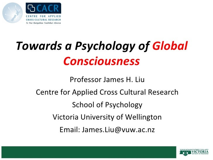 Towards a Psychology of  Global Consciousness Professor James H. Liu Centre for Applied Cross Cultural Research School of ...