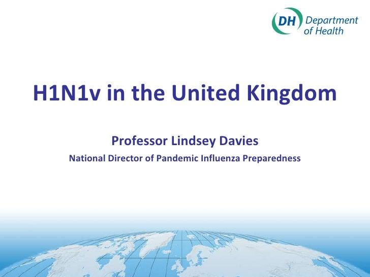 <ul><li>H1N1v in the United Kingdom </li></ul><ul><li>Professor Lindsey Davies </li></ul><ul><li>National Director of Pand...
