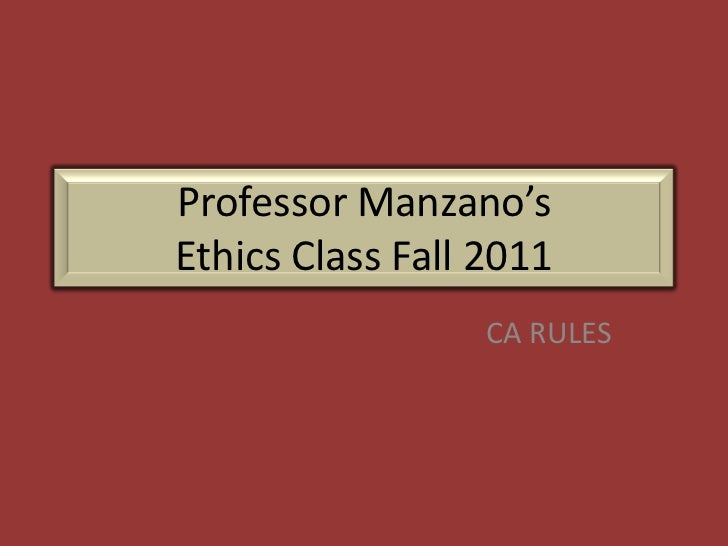 Professor Manzano'sEthics Class Fall 2011                  CA RULES