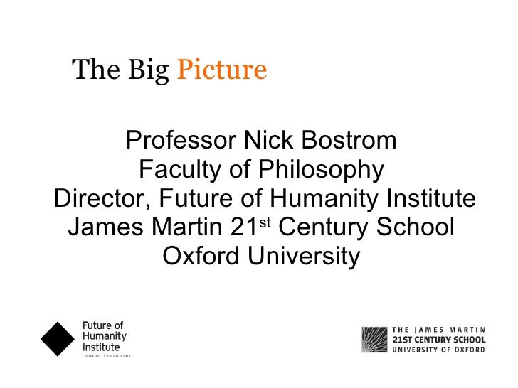 Professor Nick Bostrom Faculty of Philosophy  Director, Future of Humanity Institute James Martin 21 st  Century School Ox...