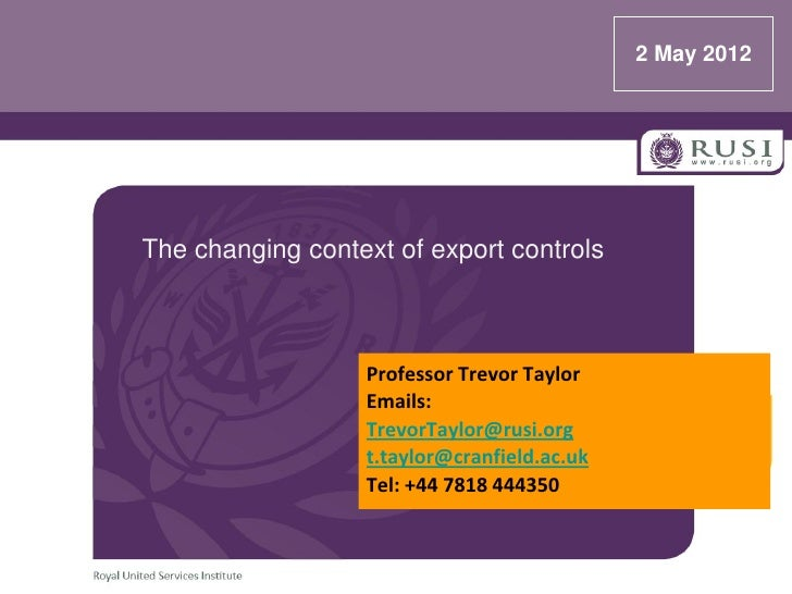 2 May 2012The changing context of export controls                  Professor Trevor Taylor                  Emails:       ...