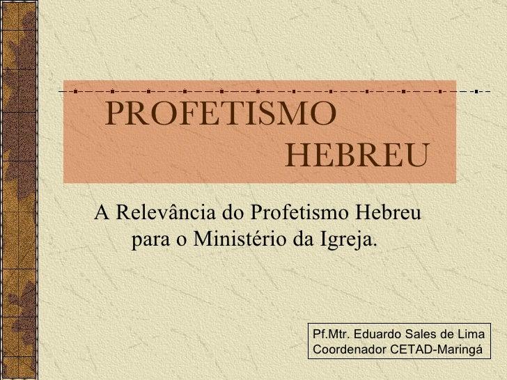 PROFETISMO    HEBREU A Relevância do Profetismo Hebreu para o Ministério da Igreja.  Pf.Mtr. Eduardo Sales de Lima Coorden...
