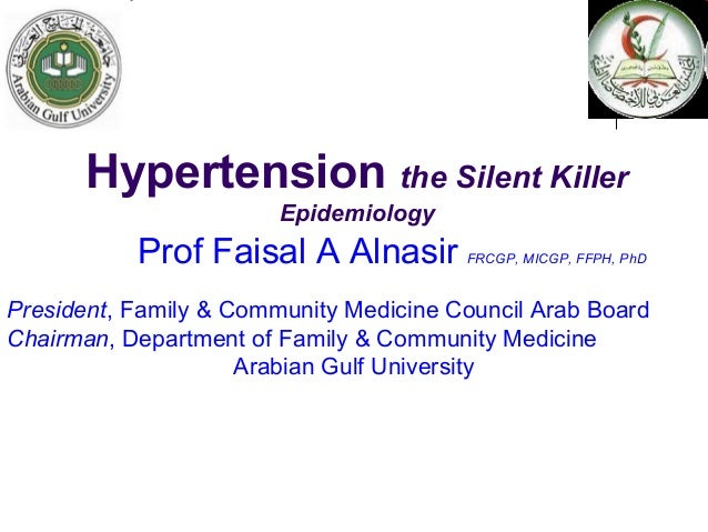 Hypertension the Silent KillerEpidemiologyProf Faisal A Alnasir FRCGP, MICGP, FFPH, PhDPresident, Family & Community Medic...