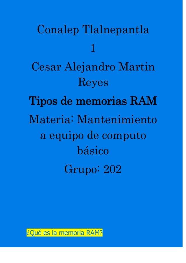 Conalep Tlalnepantla 1 Cesar Alejandro Martin Reyes Tipos de memorias RAM Materia: Mantenimiento a equipo de computo básic...