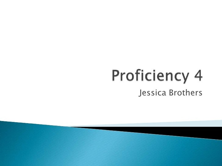 Proficiency 4<br />Jessica Brothers<br />