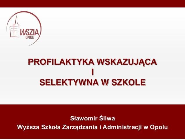 PROFILAKTYKA WSKAZUJĄCA I SELEKTYWNA W SZKOLE Sławomir Śliwa Wyższa Szkoła Zarządzania i Administracji w Opolu