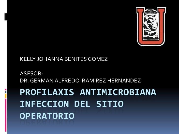 KELLY JOHANNA BENITES GOMEZASESOR:DR. GERMAN ALFREDO RAMIREZ HERNANDEZPROFILAXIS ANTIMICROBIANAINFECCION DEL SITIOOPERATORIO