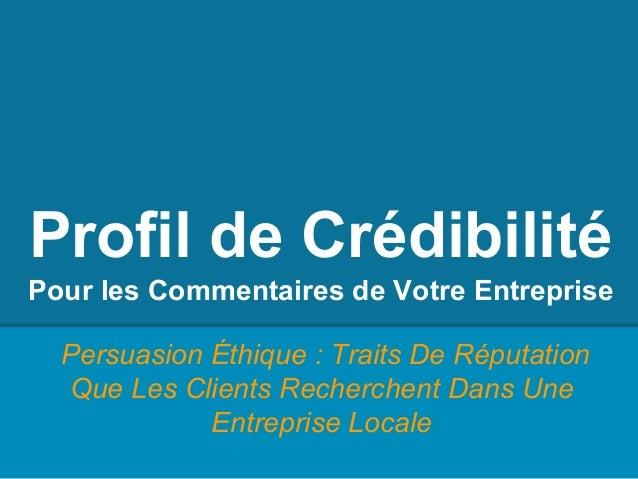 Profil de Crédibilité Pour les Commentaires de Votre Entreprise Persuasion Éthique : Traits De Réputation Que Les Clients ...